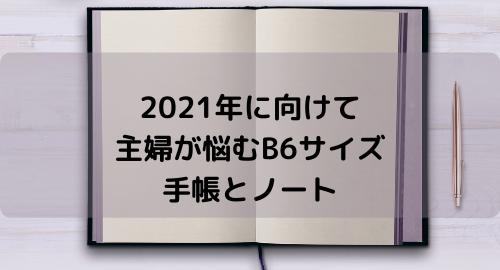 2021年に向けて主婦が悩むB6サイズ手帳とノート