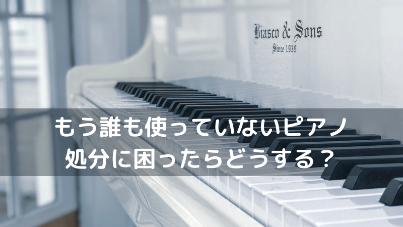 もう誰も使っていないピアノ 処分に困ったらどうする?